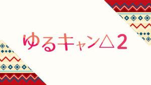 【無料動画】ゆるキャン△2の1話から最終回までの見逃し配信と無料視聴方法!